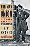 H. W. Brands The Man Who Saved the Union: Ulysses Grant in War and Peace