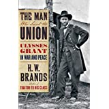 The Man Who Saved the Union: Ulysses Grant in War and Peace ~ H. W. Brands