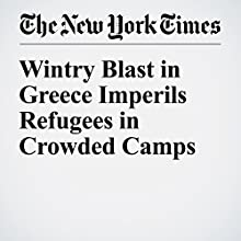 Wintry Blast in Greece Imperils Refugees in Crowded Camps Other by Liz Alderman Narrated by Kristi Burns