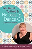No Hands To Hold and No Legs To Dance On - A Thalidomide Survivor's Story