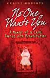 Celine Roberts No One Wants You: A Memoir of a Child Forced into Prostitution