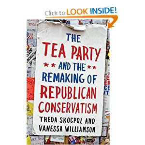 The Tea Party and the Remaking of Republican Conservatism by Theda Skocpol and Vanessa Williamson