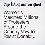 Women's Marches: Millions of Protesters Around the Country Vow to Resist Donald Trump | Perry Stein,Steve Hendrix,Abigail Hauslohner