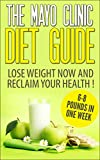 The Mayo Clinic Diet : The Mayo Clinic Diet Guide, Lose Weight NOW and Reclaim Your Health!  6-8 Pounds in One Week!