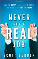 "Never Get a ""Real"" Job: How to Dump Your Boss, Build a Business and Not Go Broke"
