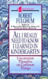 All I Really Need to Know I Learned in Kindergarten: Uncommon Thoughts on Common Things (0449908577) by Fulghum, Robert