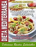 DIETA MEDITERRANEA - Mejores Recetas de la Cocina Mediterranea Para Bajar de Peso Saludablemente, su Libro de Cocina Saludable, Deliciosas Recetas Saludables