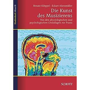 Die Kunst des Musizierens: Von den physiologischen und psychologischen Grundlagen zur Prax