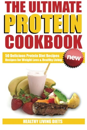 Protein Cookbook: The Ultimate Protein Cookbook (Protein Powder Cookbook,Protein Power, Protein Diet, Protein Shake Recipes) by Healthy Living Diets