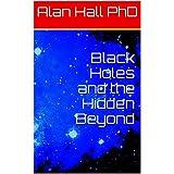 Black Holes and the Hidden Beyondby Alan Hall PhD