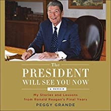 The President Will See You Now: My Stories and Lessons from Ronald Reagan's Final Years Audiobook by Peggy Grande Narrated by Peggy Grande