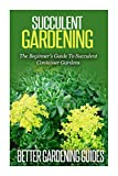 Succulent Gardening: The Beginner's Guide to Succulent Container Gardens (Cacti And Succulents)