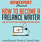 How to Become a Freelance Writer: Your Step-by-Step Guide to Becoming a Freelance Writer Hörbuch von  HowExpert Press, Jared Wax Gesprochen von: Tom Jaramillo