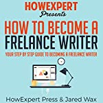 How to Become a Freelance Writer: Your Step-by-Step Guide to Becoming a Freelance Writer |  HowExpert Press,Jared Wax