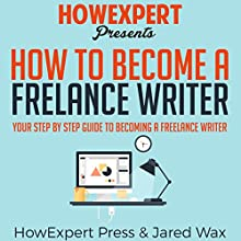 How to Become a Freelance Writer: Your Step-by-Step Guide to Becoming a Freelance Writer Audiobook by  HowExpert Press, Jared Wax Narrated by Tom Jaramillo