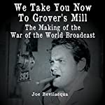We Take You Now to Grover's Mill: The Making of the 'War of the Worlds' Broadcast | Joe Bevilacqua