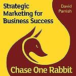 Chase One Rabbit: Strategic Marketing for Business Success   David Parrish
