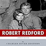 American Legends: The Life of Robert Redford |  Charles River Editors