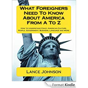 What Foreigners Need To Know About America From A To Z: How to Understand Crazy American Culture, People, Government, Business, Language and More (English Edition)