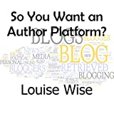 So you want an Author Platform?by Louise Wise
