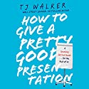 How to Give a Pretty Good Presentation: A Speaking Survival Guide for the Rest of Us Audiobook by T. J. Walker Narrated by Kaleo Griffith