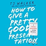 How to Give a Pretty Good Presentation: A Speaking Survival Guide for the Rest of Us | T. J. Walker