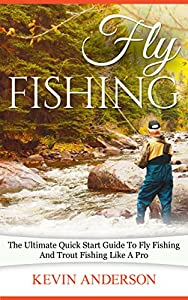 Fly Fishing: The Ultimate Quick Start Guide To Fly Fishing And Trout Fishing Like A Pro (Fishing, Camping, Backpacking, Hunting Series)