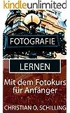Fotografie lernen: Besser fotografieren mit dem Fotokurs f�r Anf�nger (Fotografie Tipps von christianschilling.us/tech 4)