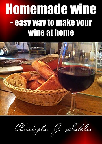 Homemade wine - Easy way to make your wine at home by Sickles Christopher
