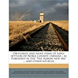 """Obituaries and News Items of Early Settlers of Noble County, Indiana: As Published in the """"The Albion New Era""""..."""