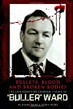 David Weeks Bullets, Blood and Broken Bodies - Uncut Version: The Extraordinary Criminal Career of Buller Ward
