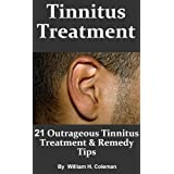 Tinnitus Treatment: 21 Outrageous Tinnitus Treatment & Remedy Tips! - Fast Answers to Tinnitus Causes, Symptoms and Diagnosis ~ William H. Coleman