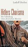 Hitlers Charisma: Die Erfindung eines deutschen Messias