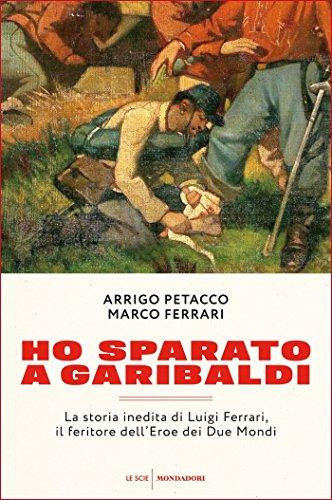Ho sparato a Garibaldi La storia inedita di Luigi Ferrari il feritore dell'Eroe dei Due Mondi PDF