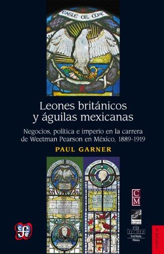 Leones brit nicos y guilas mexicanas. Negocios, pol tica e imperio en la carrera de Weetman Perason en M xico, 1889-1919 (Historia) (Spanish Edition)