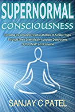 Supernormal Consciousness Exploring the Amazing Psychic Abilities of Ancient Yogis Through Their Sci