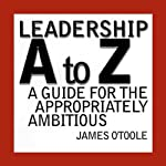 Leadership A to Z: A Guide for the Appropriately Ambitious | James O'Toole