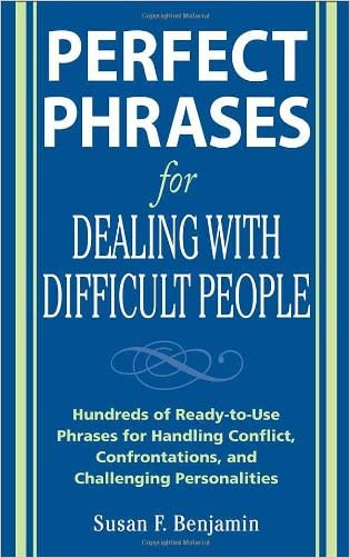 Perfect Phrases for Dealing with Difficult People: Hundreds of Ready-to-Use Phrases for Handling Conflict, Confrontations and Challenging Personalities
