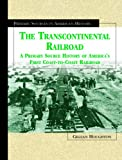 The Transcontinental Railroad: A Primary Source History of America's First Coast-To-Coast Railroad (Primary Sources in American History)