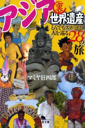 アジア裏世界遺産 とんでもスポットと人を巡る28の旅 (幻冬舎文庫 ま 23-1)