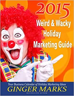 2015 Weird & Wacky Holiday Marketing Guide: Your Business Marketing Calendar Of Events (Volume 7)