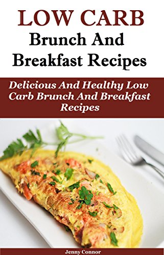 Low Carb Brunch and Breakfast Recipes: Delicious and Healthy Low Carb Brunch And Breakfast Recipes (Low Carb Cooking And Baking) by Jenny Connor