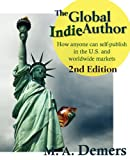 The Global Indie Author: How anyone can self-publish in the U.S. and worldwide markets -- 2nd Edition