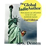 The Global Indie Author: How anyone can self-publish in the U.S. and worldwide markets -- 2nd Edition ~ M. A. Demers
