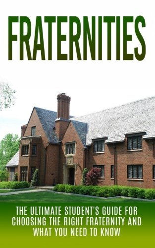 Fraternities: The Ultimate Student's Guide for Choosing the Right Fraternity And What You Need to Know (Fraternities and Sororities, Fraternity Secrets, Collection, Leader, Greek Life, Recruitment)