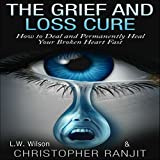 The Grief and Loss Cure: How to Deal and Permanently Heal Your Broken Heart Fast