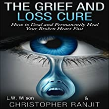 The Grief and Loss Cure: How to Deal and Permanently Heal Your Broken Heart Fast (       UNABRIDGED) by Christopher Ranjit, L.W. Wilson Narrated by Beverley A. Crick