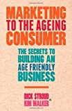 img - for Marketing to the Ageing Consumer: The Secrets to Building an Age-Friendly Business by Stroud, Dick, Walker, Kim (2013) Hardcover book / textbook / text book