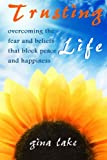 img - for Trusting Life: Overcoming the Fear and Beliefs That Block Peace and Happiness book / textbook / text book