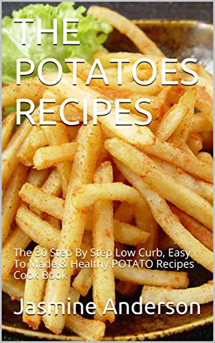THE POTATOES RECIPES: The 30 Step By Step Low Curb, Easy To Made & Healthy POTATO Recipes Cook Book by Jasmine Anderson
